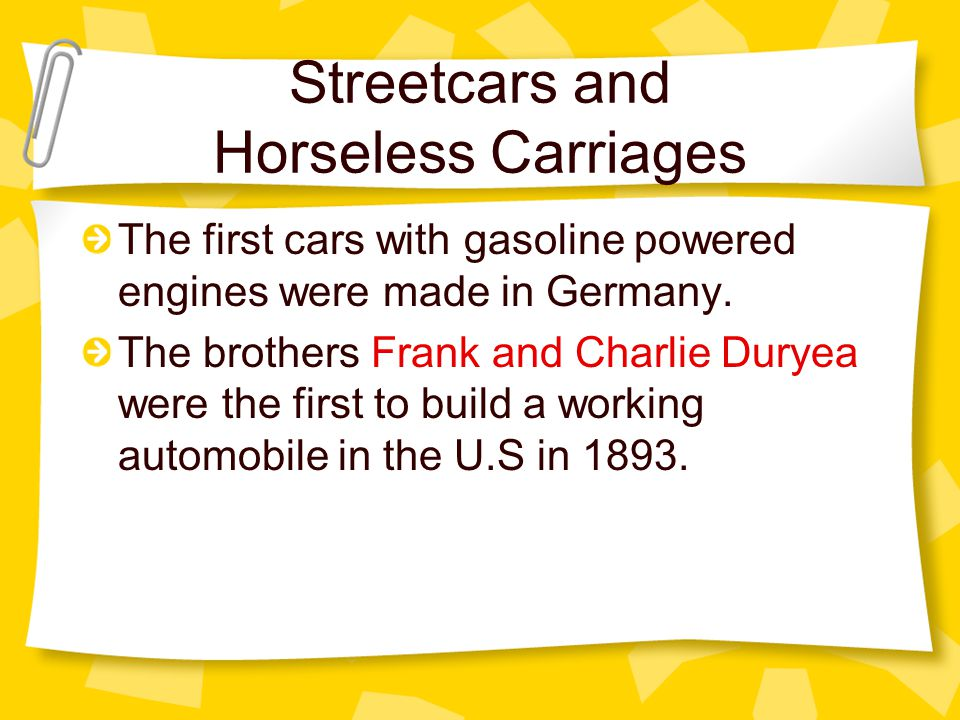 Streetcars and Horseless Carriages The first cars with gasoline powered engines were made in Germany.