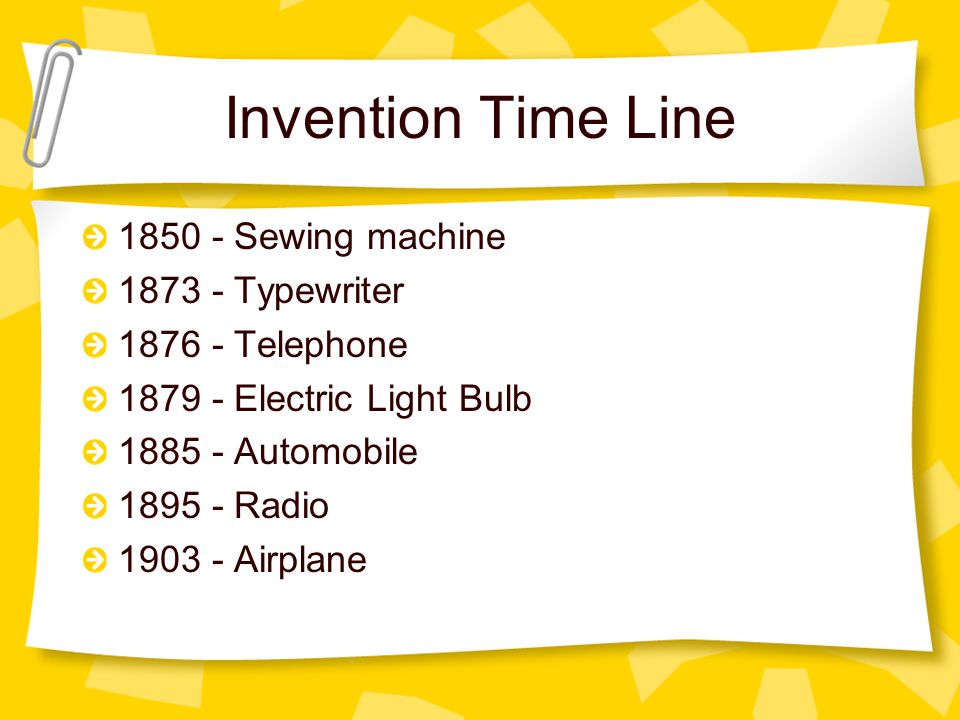 Invention Time Line 1850 - Sewing machine 1873 - Typewriter 1876 - Telephone 1879 - Electric Light Bulb 1885 - Automobile 1895 - Radio 1903 - Airplane