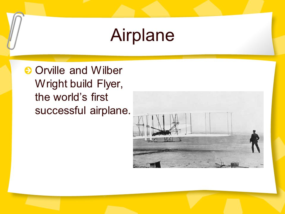 Airplane Orville and Wilber Wright build Flyer, the worlds first successful airplane.