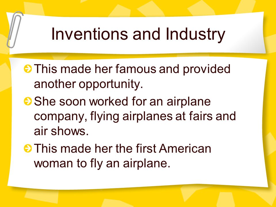 Inventions and Industry This made her famous and provided another opportunity. She soon worked for an airplane company, flying airplanes at fairs and
