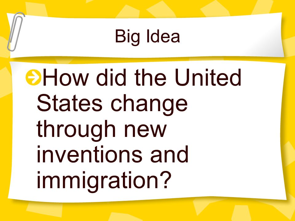 Big Idea How did the United States change through new inventions and immigration?