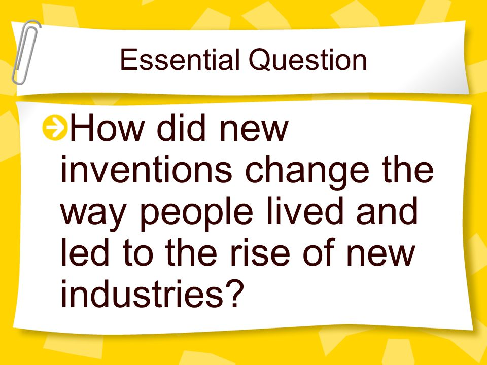 Essential Question How did new inventions change the way people lived and led to the rise of new industries?