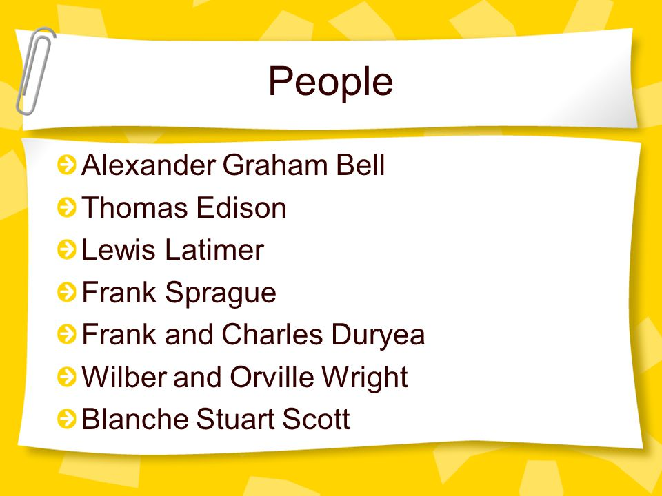 People Alexander Graham Bell Thomas Edison Lewis Latimer Frank Sprague Frank and Charles Duryea Wilber and Orville Wright Blanche Stuart Scott