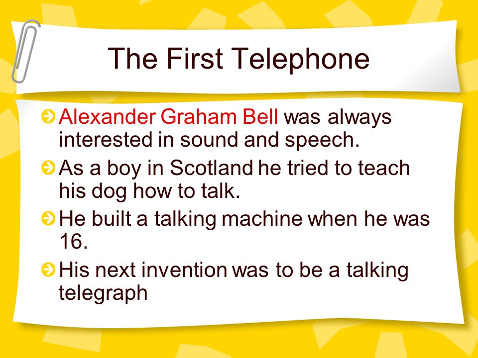 The First Telephone Alexander Graham Bell was always interested in sound and speech.