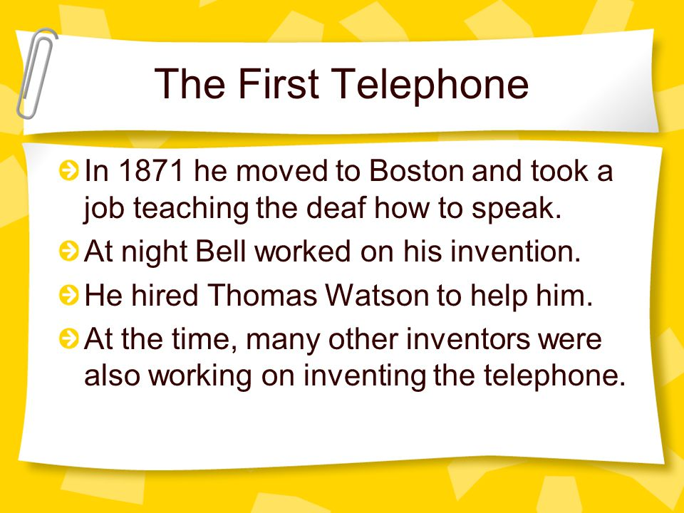 The First Telephone In 1871 he moved to Boston and took a job teaching the deaf how to speak.