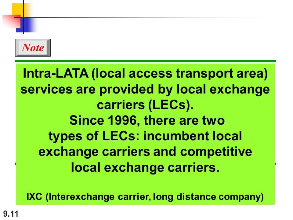 9.11 Intra-LATA (local access transport area) services are provided by local exchange carriers (LECs). Since 1996, there are two types of LECs: incumb