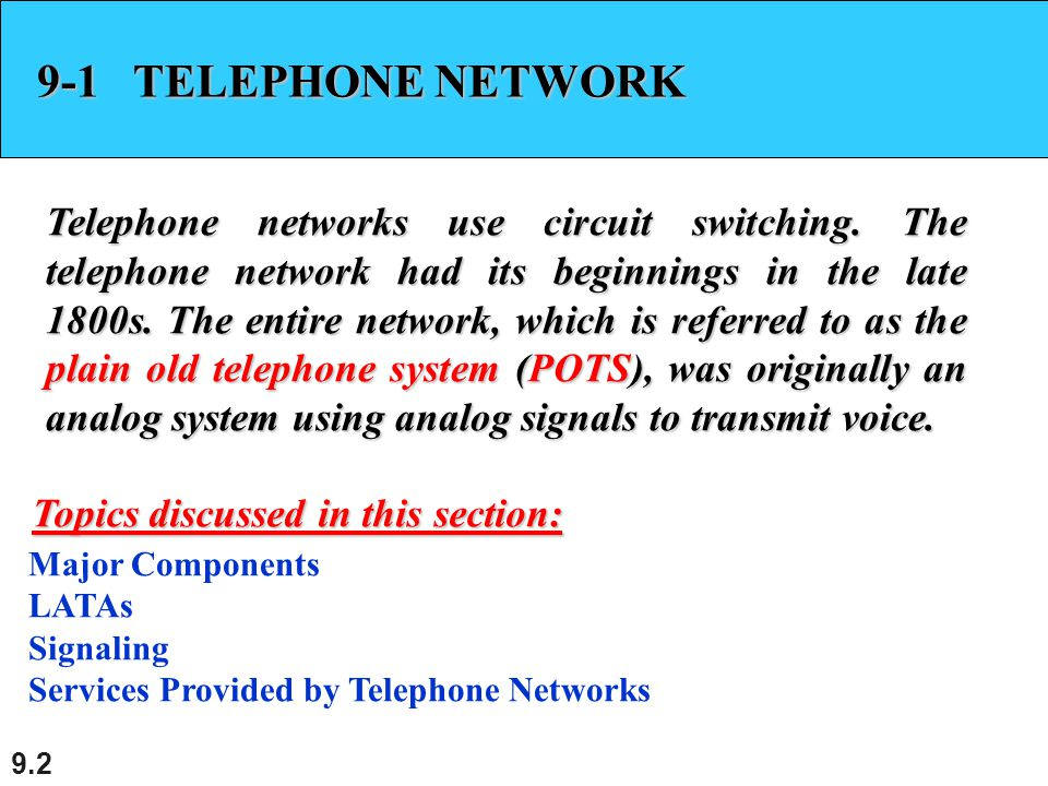 9.2 9-1 TELEPHONE NETWORK Telephone networks use circuit switching. The telephone network had its beginnings in the late 1800s. The entire network, wh