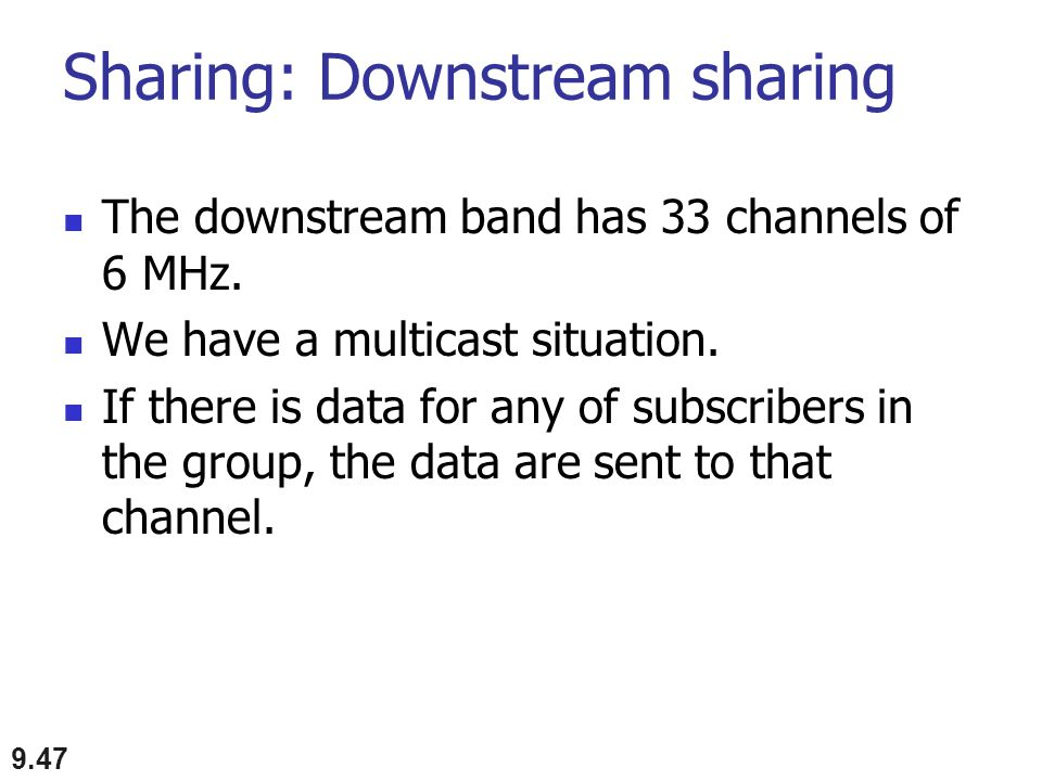 Sharing: Downstream sharing The downstream band has 33 channels of 6 MHz. We have a multicast situation. If there is data for any of subscribers in th