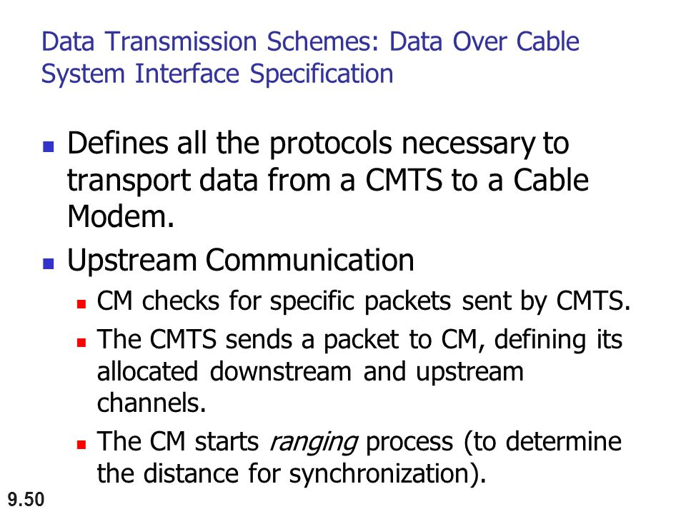 Data Transmission Schemes: Data Over Cable System Interface Specification Defines all the protocols necessary to transport data from a CMTS to a Cable