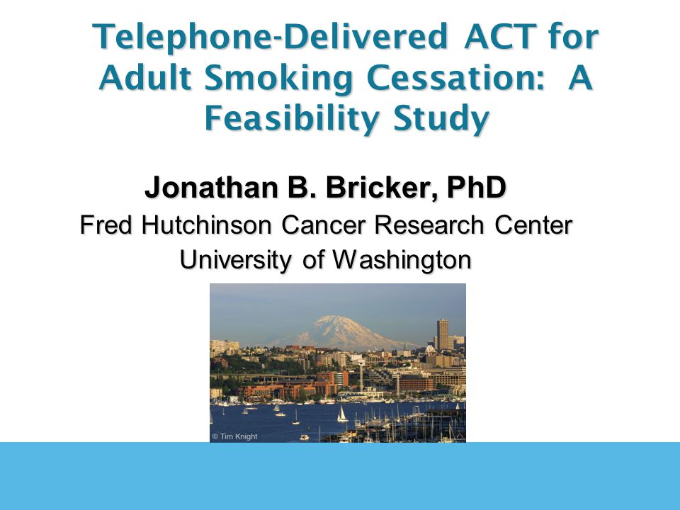 Jonathan B. Bricker, PhD Fred Hutchinson Cancer Research Center University of Washington Telephone-Delivered ACT for Adult Smoking Cessation: A Feasib
