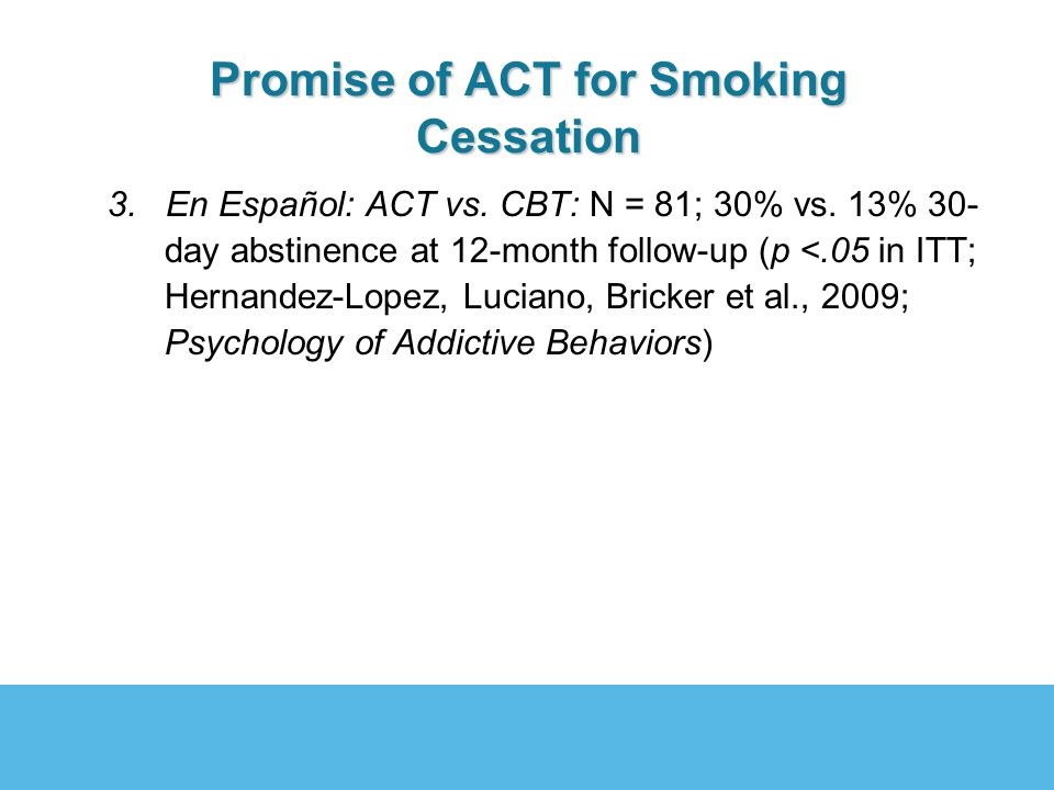 Promise of ACT for Smoking Cessation 3. En Español: ACT vs. CBT: N = 81; 30% vs. 13% 30- day abstinence at 12-month follow-up (p <.05 in ITT; Hernande