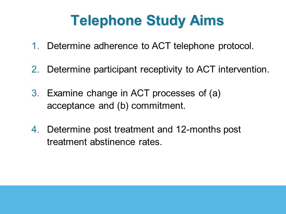Telephone Study Aims Telephone Study Aims 1.Determine adherence to ACT telephone protocol. 2.Determine participant receptivity to ACT intervention. 3.