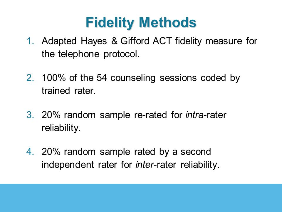 Fidelity Methods 1.Adapted Hayes & Gifford ACT fidelity measure for the telephone protocol. 2.100% of the 54 counseling sessions coded by trained rate