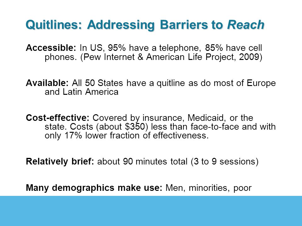 Quitlines: Addressing Barriers to Reach Accessible: In US, 95% have a telephone, 85% have cell phones. (Pew Internet & American Life Project, 2009) Av