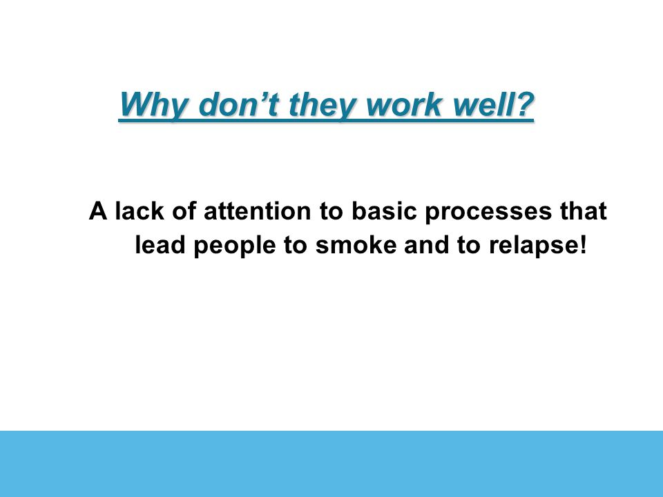 Why dont they work well? A lack of attention to basic processes that lead people to smoke and to relapse!