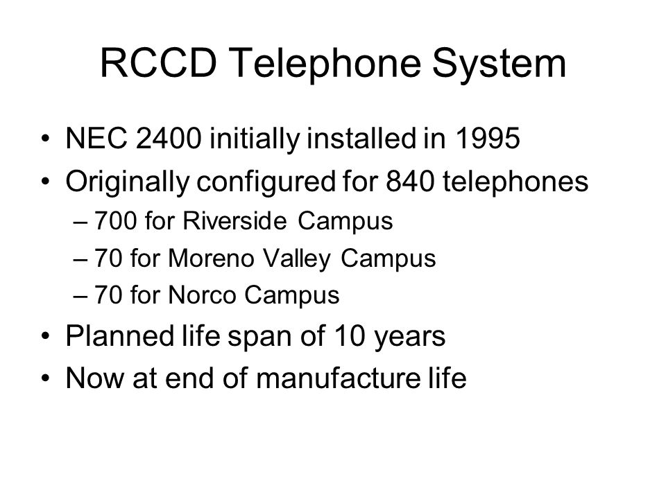 RCCD Telephone System System has nearly tripled in size with over 2500 telephones currently installed –Riverside Campus 1750 –Moreno Valley Campus 375 –Norco Campus 310 –District System Office 175 Telephone set investment of $500,000 Copper cable plant investment over $1 million Port Card investment over $250,000