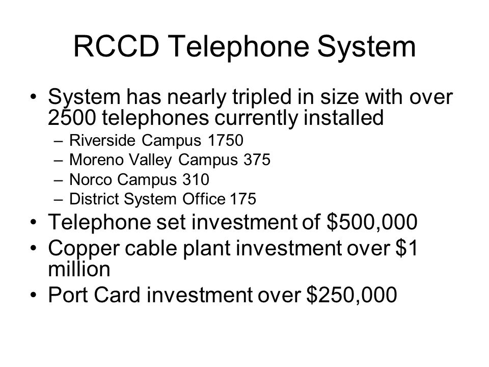 RCCD Telephone System System has nearly tripled in size with over 2500 telephones currently installed –Riverside Campus 1750 –Moreno Valley Campus 375