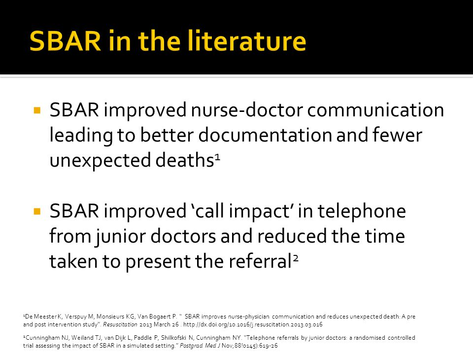 SBAR improved nurse-doctor communication leading to better documentation and fewer unexpected deaths 1 SBAR improved call impact in telephone from junior doctors and reduced the time taken to present the referral 2 1 De Meester K, Verspuy M, Monsieurs KG, Van Bogaert P.