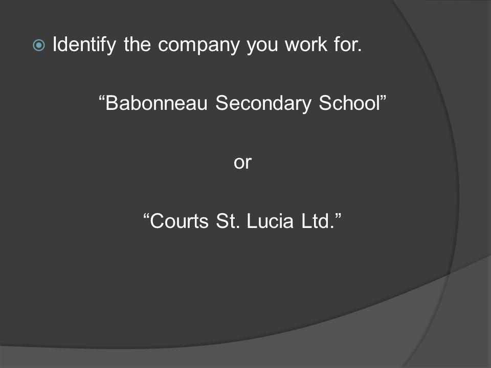 Identify the company you work for. Babonneau Secondary School or Courts St. Lucia Ltd.