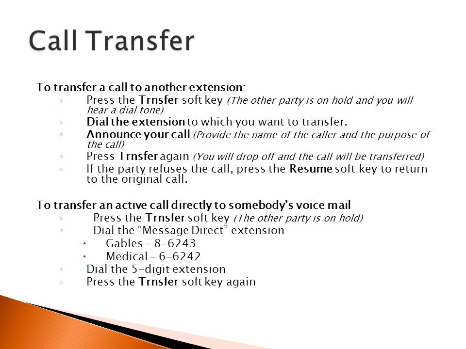 To transfer a call to another extension: Press the Trnsfer soft key (The other party is on hold and you will hear a dial tone) Dial the extension to w