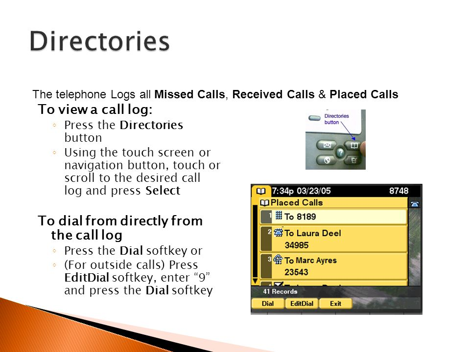 To view a call log: Press the Directories button Using the touch screen or navigation button, touch or scroll to the desired call log and press Select