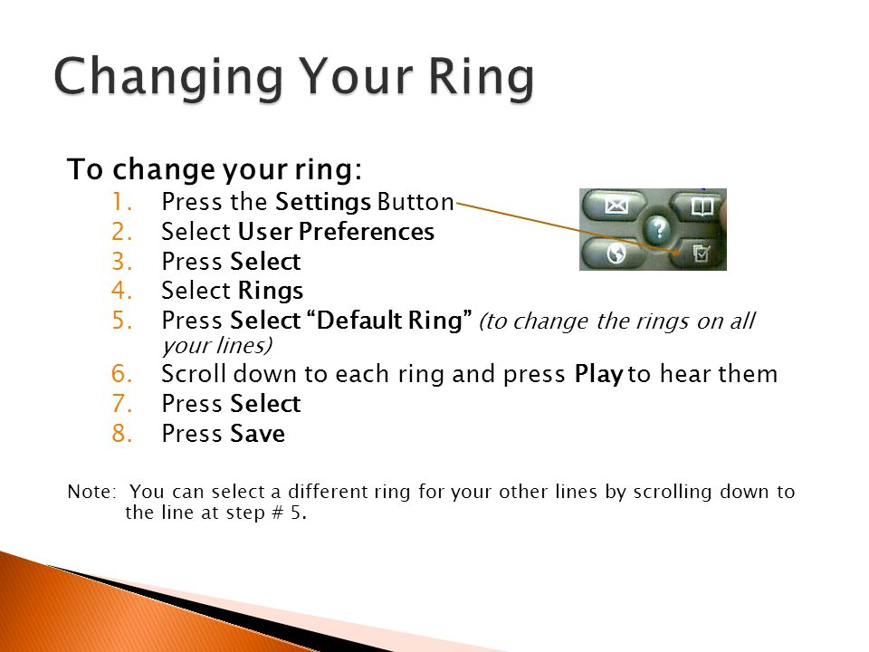 To change your ring: 1.Press the Settings Button 2.Select User Preferences 3.Press Select 4.Select Rings 5.Press Select Default Ring (to change the ri