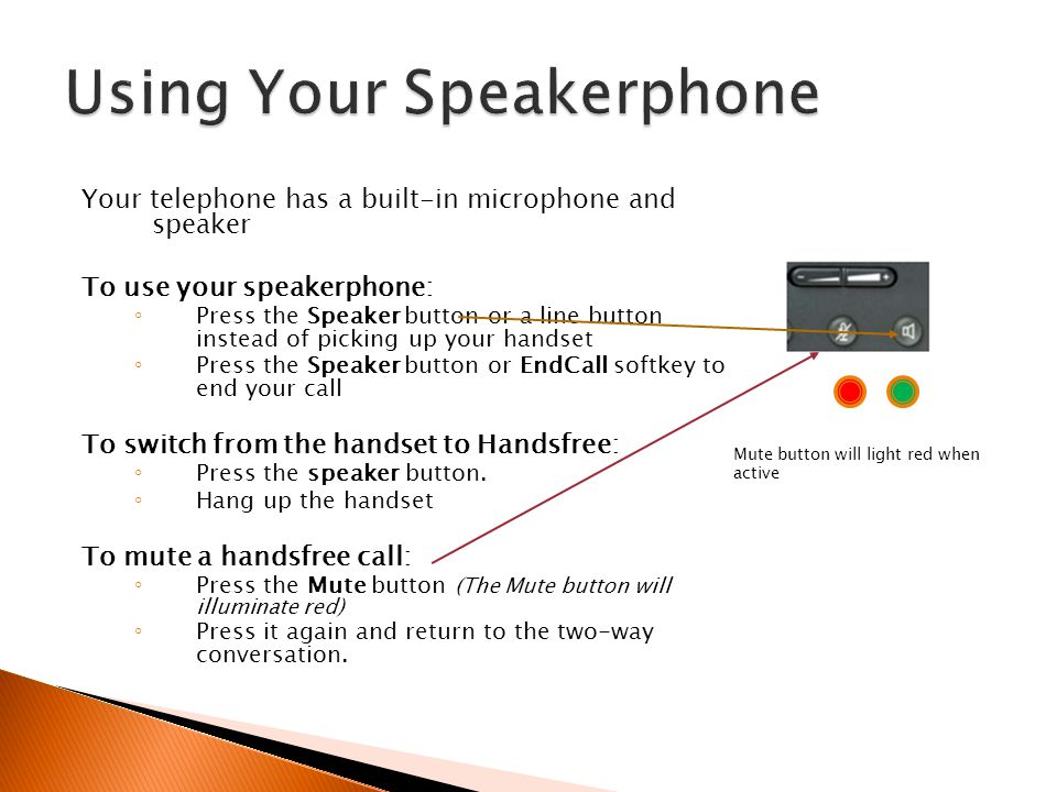 Your telephone has a built-in microphone and speaker To use your speakerphone: Press the Speaker button or a line button instead of picking up your ha