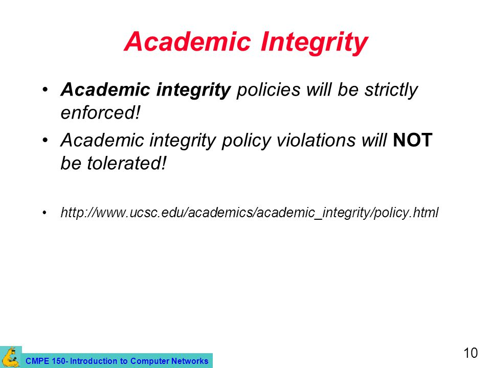 CMPE 150- Introduction to Computer Networks 10 Academic Integrity Academic integrity policies will be strictly enforced.
