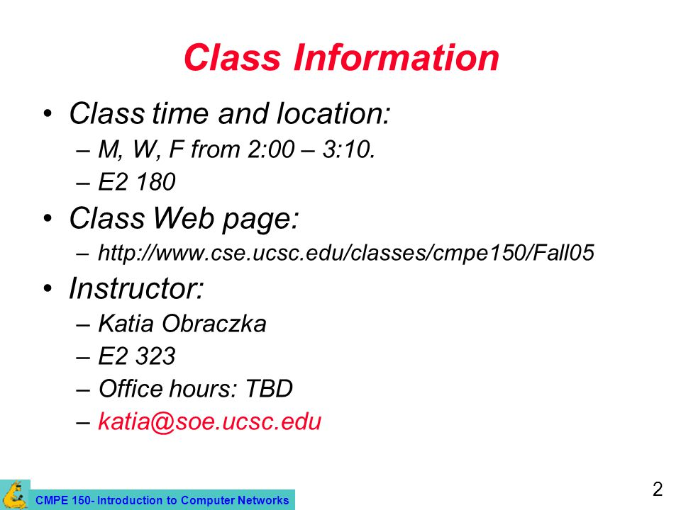 CMPE 150- Introduction to Computer Networks 2 Class Information Class time and location: –M, W, F from 2:00 – 3:10.