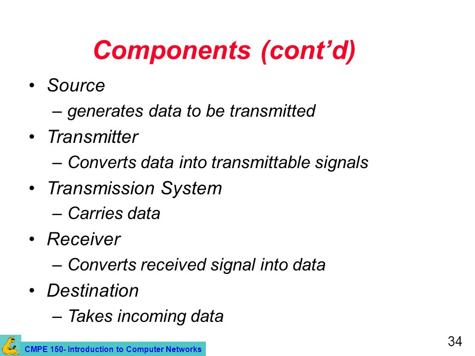 CMPE 150- Introduction to Computer Networks 34 Components (contd) Source –generates data to be transmitted Transmitter –Converts data into transmittable signals Transmission System –Carries data Receiver –Converts received signal into data Destination –Takes incoming data