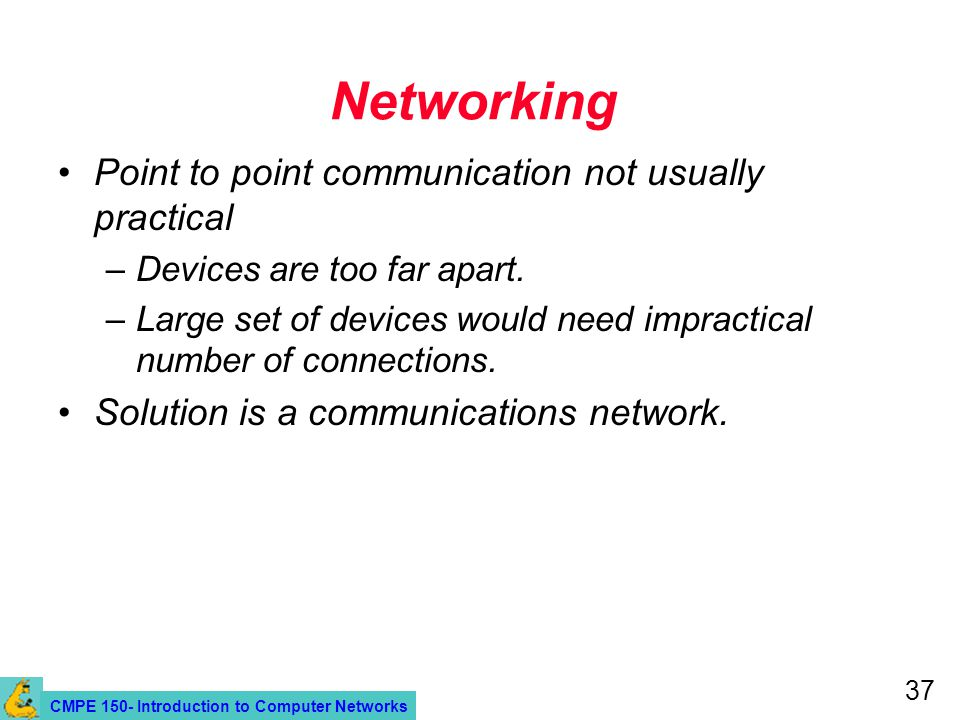 CMPE 150- Introduction to Computer Networks 37 Networking Point to point communication not usually practical –Devices are too far apart.