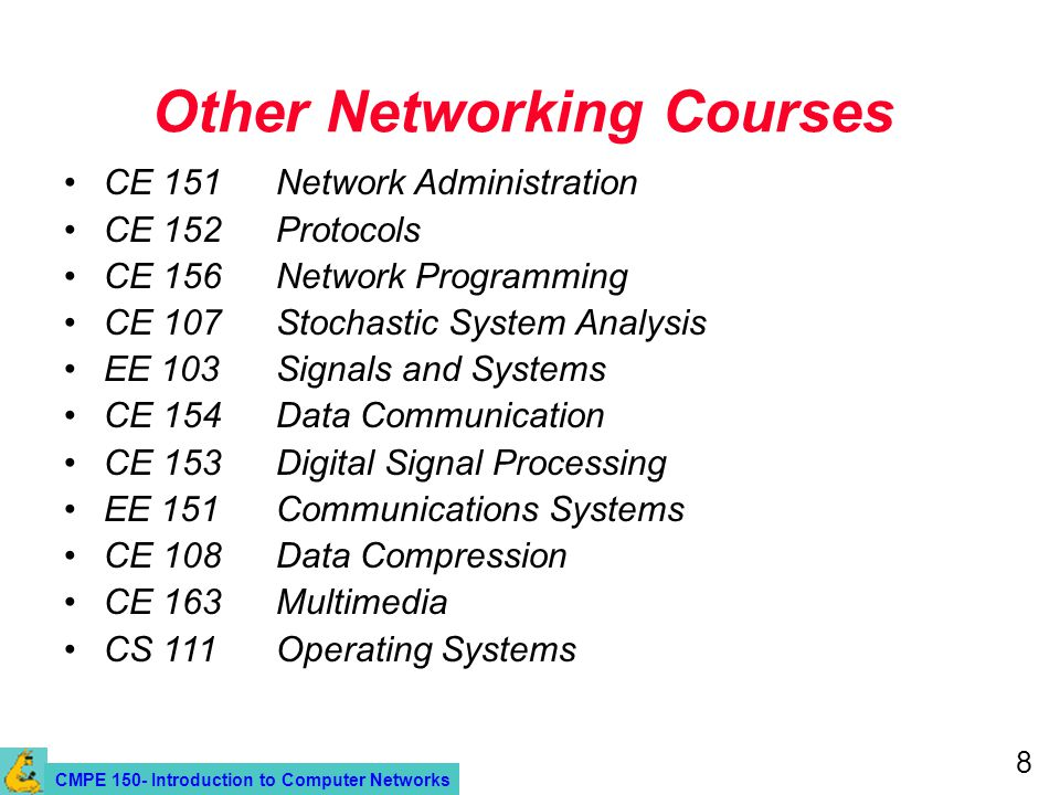 CMPE 150- Introduction to Computer Networks 8 Other Networking Courses CE 151Network Administration CE 152Protocols CE 156Network Programming CE 107 Stochastic System Analysis EE 103Signals and Systems CE 154Data Communication CE 153Digital Signal Processing EE 151Communications Systems CE 108 Data Compression CE 163 Multimedia CS 111Operating Systems