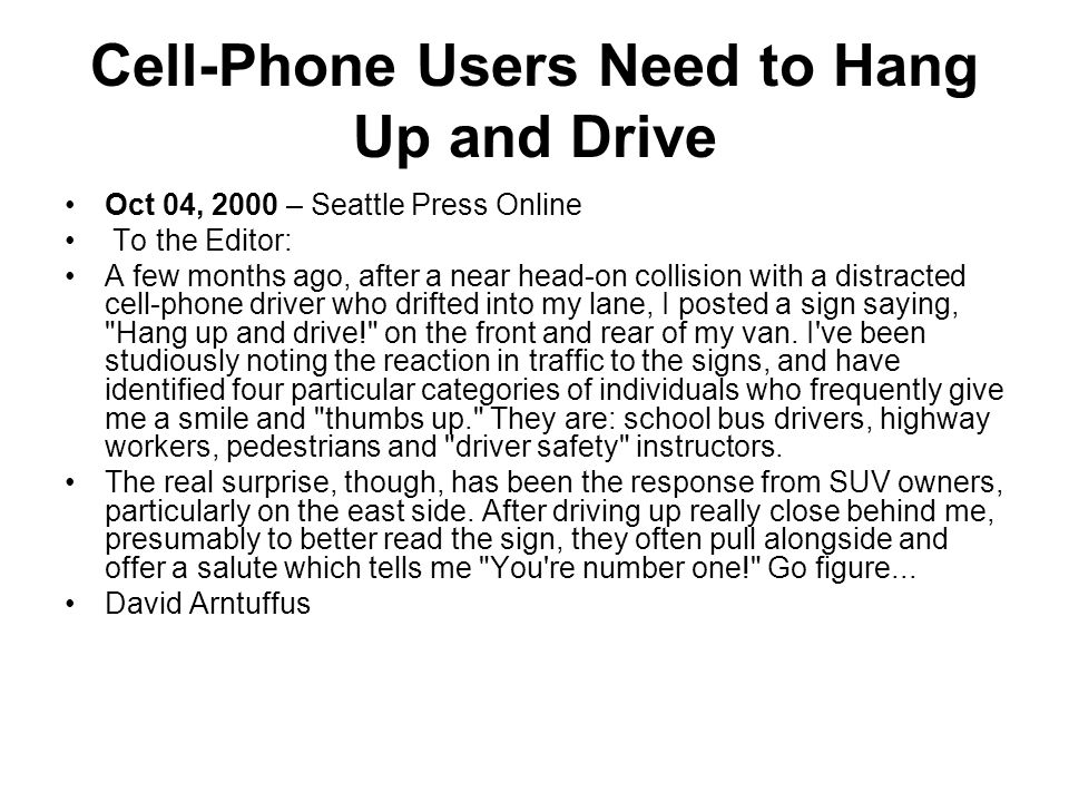 Cell-Phone Users Need to Hang Up and Drive Oct 04, 2000 – Seattle Press Online To the Editor: A few months ago, after a near head-on collision with a distracted cell-phone driver who drifted into my lane, I posted a sign saying, Hang up and drive! on the front and rear of my van.