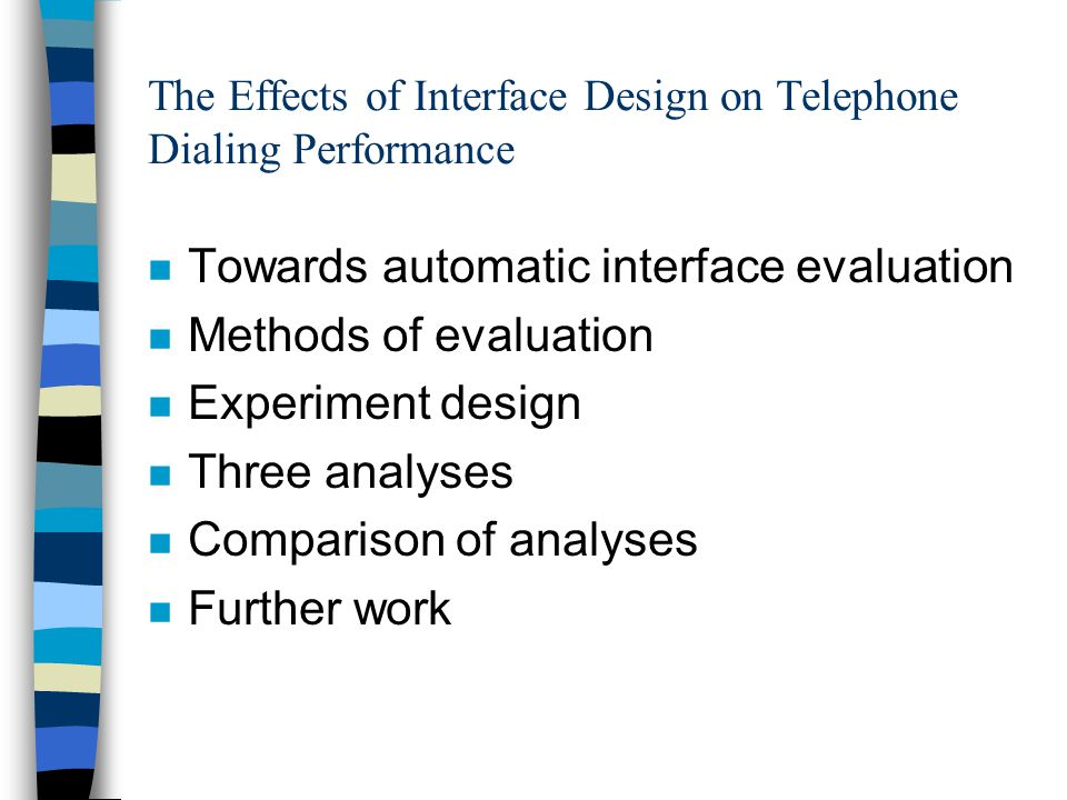 The Effects of Interface Design on Telephone Dialing Performance n Towards automatic interface evaluation n Methods of evaluation n Experiment design n Three analyses n Comparison of analyses n Further work