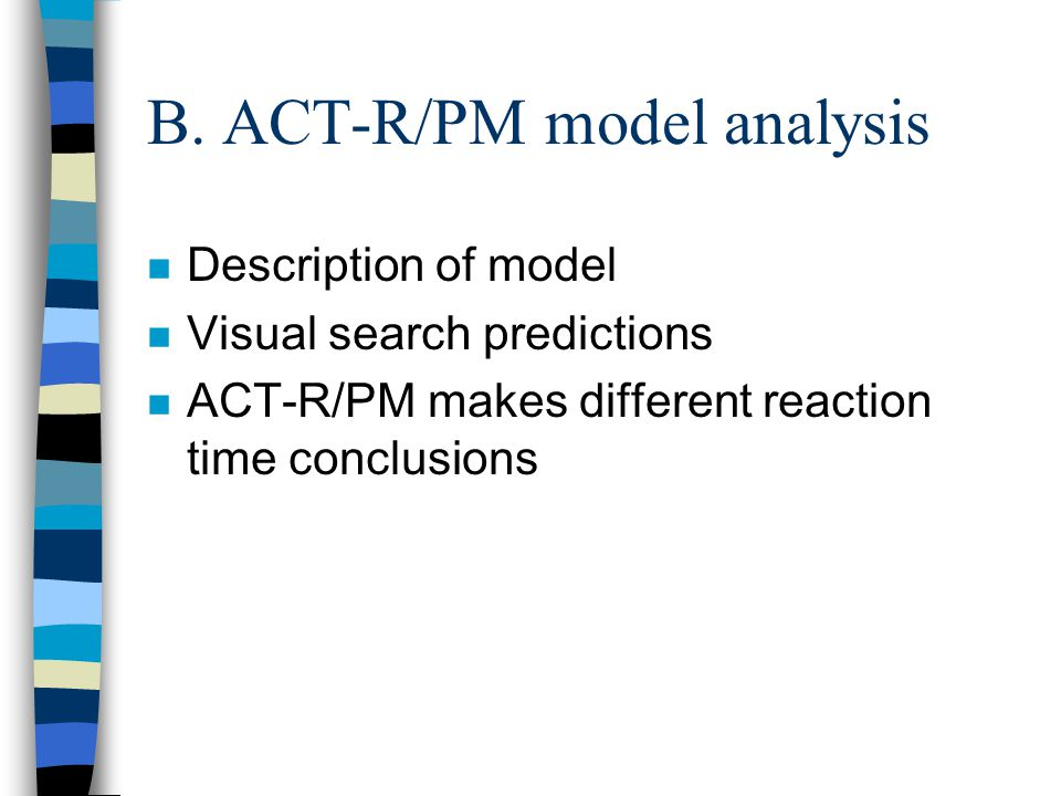 B. ACT-R/PM model analysis n Description of model n Visual search predictions n ACT-R/PM makes different reaction time conclusions