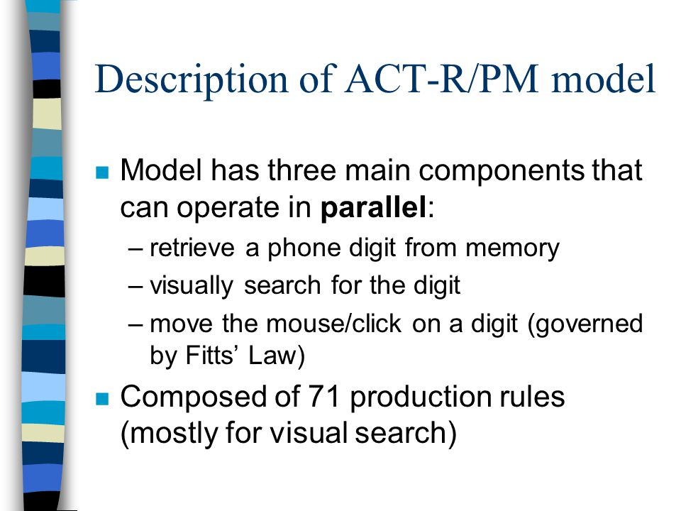 Description of ACT-R/PM model n Model has three main components that can operate in parallel: –retrieve a phone digit from memory –visually search for the digit –move the mouse/click on a digit (governed by Fitts Law) n Composed of 71 production rules (mostly for visual search)