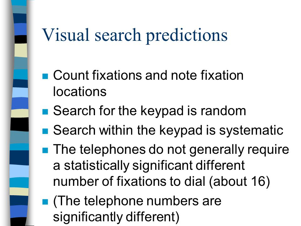 Visual search predictions n Count fixations and note fixation locations n Search for the keypad is random n Search within the keypad is systematic n The telephones do not generally require a statistically significant different number of fixations to dial (about 16) n (The telephone numbers are significantly different)