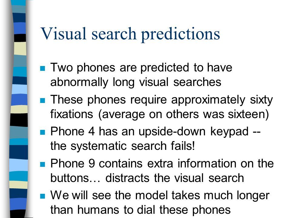 Visual search predictions n Two phones are predicted to have abnormally long visual searches n These phones require approximately sixty fixations (average on others was sixteen) n Phone 4 has an upside-down keypad -- the systematic search fails.