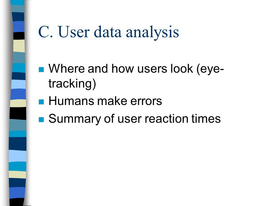 C. User data analysis n Where and how users look (eye- tracking) n Humans make errors n Summary of user reaction times