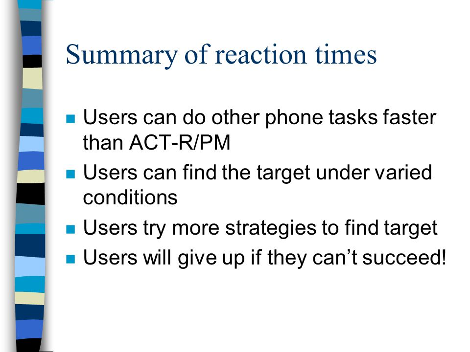 Summary of reaction times n Users can do other phone tasks faster than ACT-R/PM n Users can find the target under varied conditions n Users try more strategies to find target n Users will give up if they cant succeed!