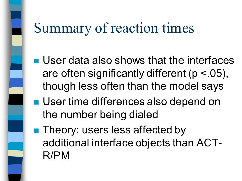 Summary of reaction times n User data also shows that the interfaces are often significantly different (p <.05), though less often than the model says n User time differences also depend on the number being dialed n Theory: users less affected by additional interface objects than ACT- R/PM