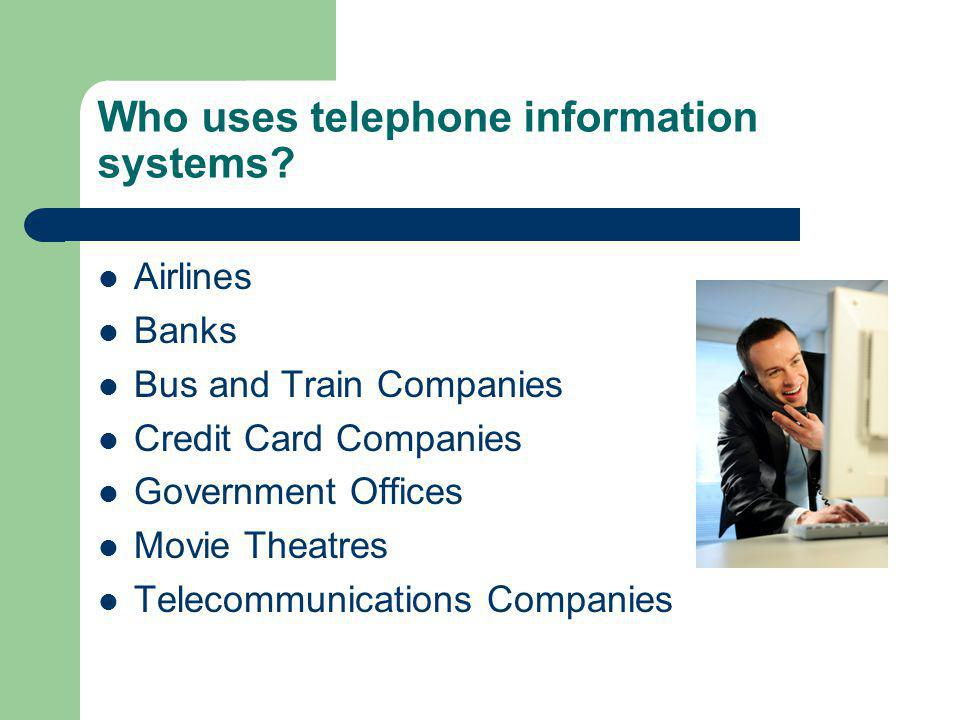 Who uses telephone information systems? Airlines Banks Bus and Train Companies Credit Card Companies Government Offices Movie Theatres Telecommunicati