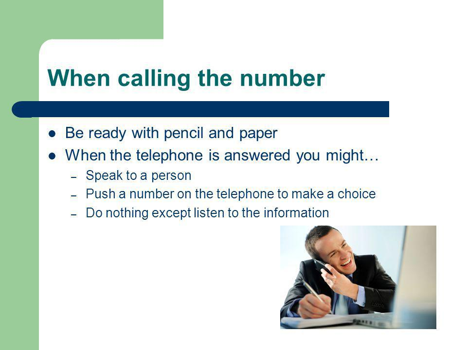 When calling the number Be ready with pencil and paper When the telephone is answered you might… – Speak to a person – Push a number on the telephone to make a choice – Do nothing except listen to the information
