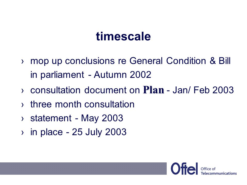 timescale mop up conclusions re General Condition & Bill in parliament - Autumn 2002 Planconsultation document on Plan - Jan/ Feb 2003 three month con