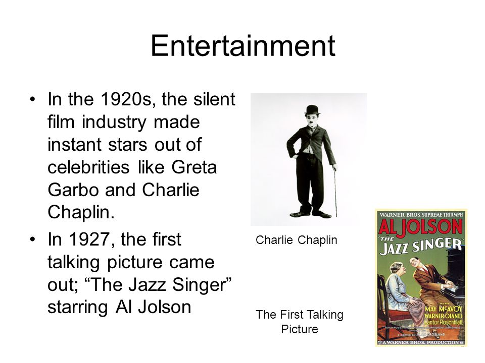 Entertainment In the 1920s, the silent film industry made instant stars out of celebrities like Greta Garbo and Charlie Chaplin.