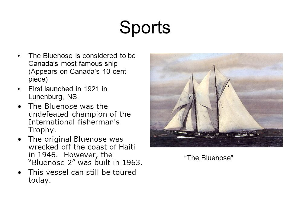 Sports The Bluenose is considered to be Canadas most famous ship (Appears on Canadas 10 cent piece) First launched in 1921 in Lunenburg, NS.