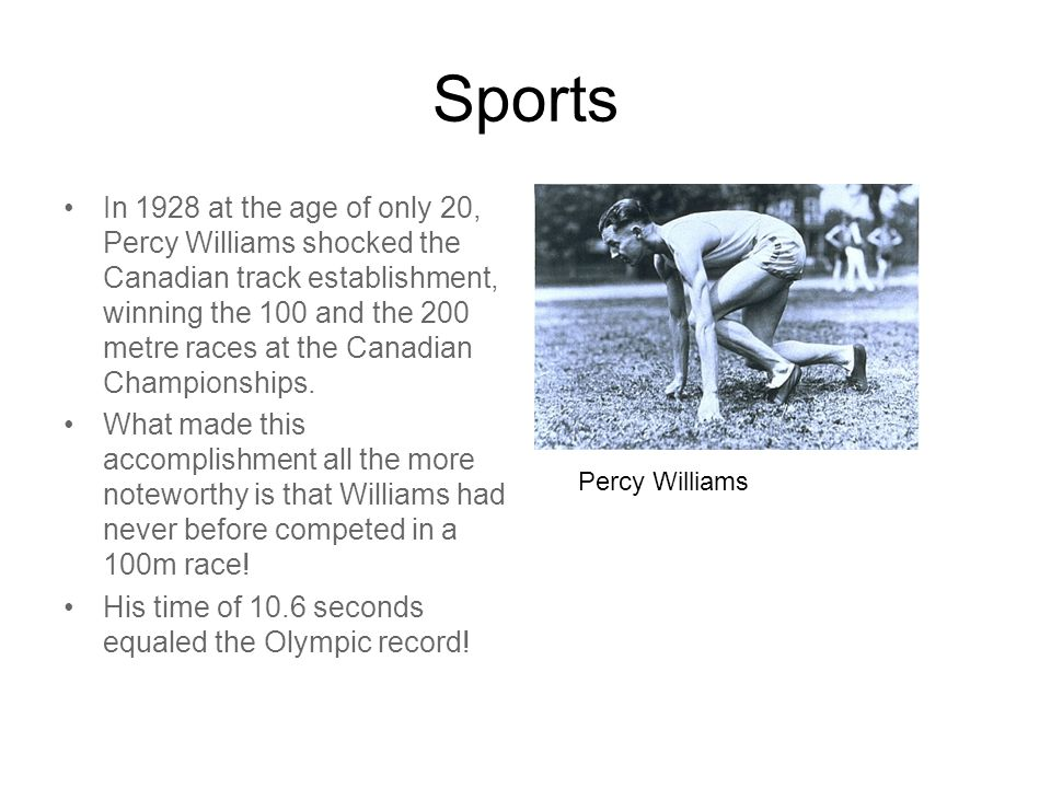 Sports In 1928 at the age of only 20, Percy Williams shocked the Canadian track establishment, winning the 100 and the 200 metre races at the Canadian Championships.