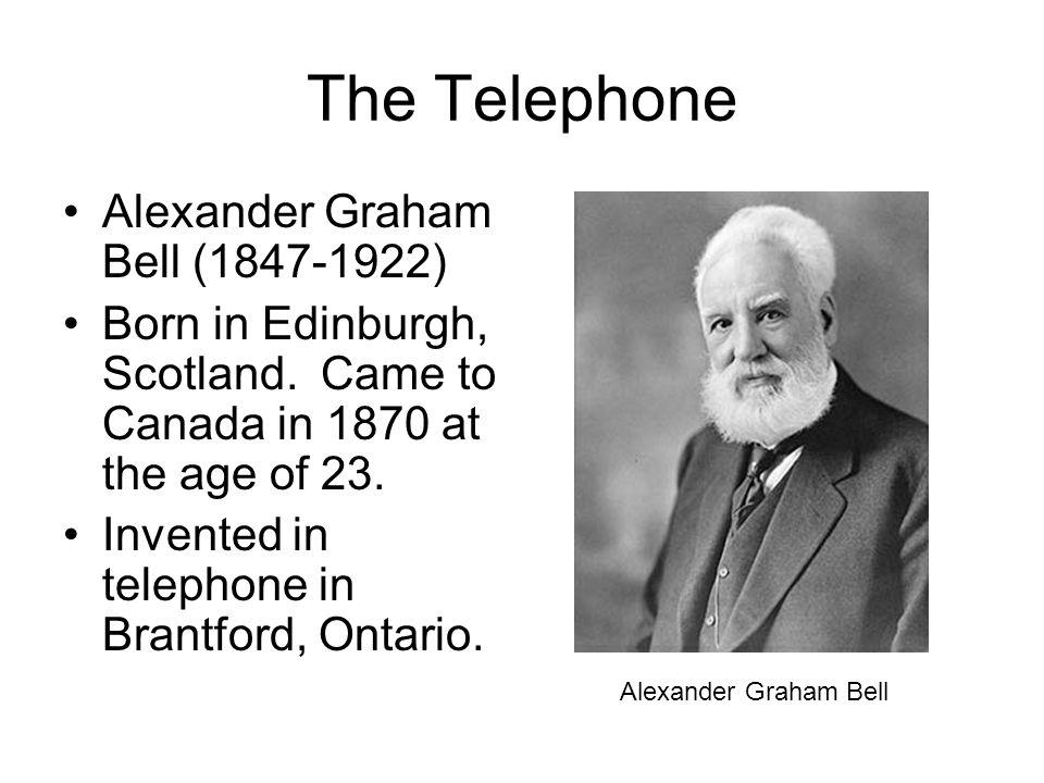 The Telephone Alexander Graham Bell (1847-1922) Born in Edinburgh, Scotland.