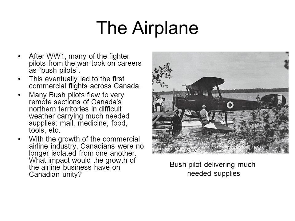The Airplane After WW1, many of the fighter pilots from the war took on careers as bush pilots.