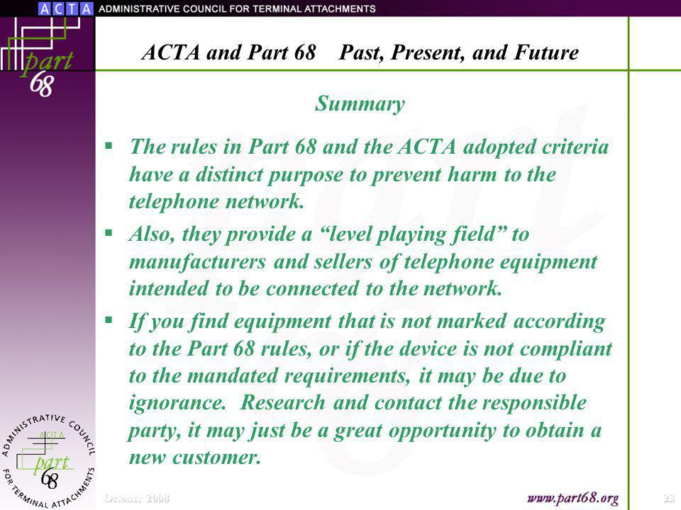 Summary The rules in Part 68 and the ACTA adopted criteria have a distinct purpose to prevent harm to the telephone network.